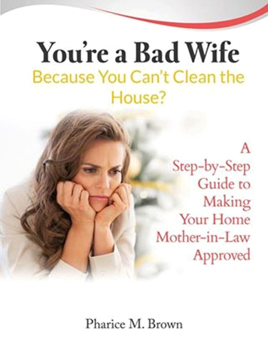 You're a Bad Wife Because You Can't Clean the House: A Step-by-Step Guide to Making Your Home Mother-in-Law Approved