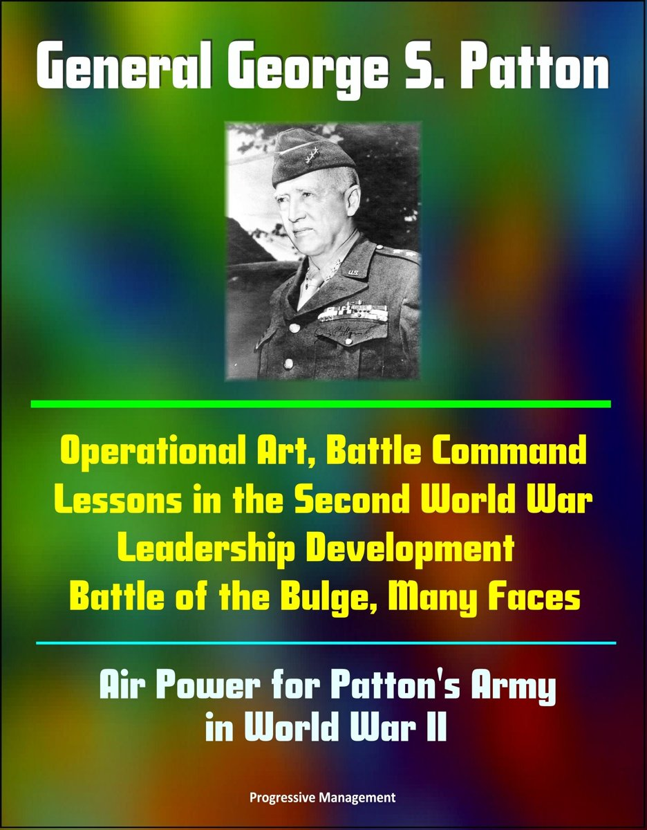 General George S. Patton: Operational Art, Battle Command Lessons in the Second World War, Leadership Development, Battle of the Bulge, Many Faces, Air Power for Patton's Army in World War II