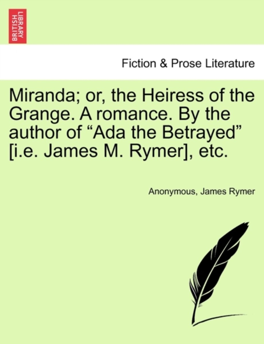 Miranda; Or, the Heiress of the Grange. a Romance. by the Author of ADA the Betrayed [I.E. James M. Rymer], Etc.