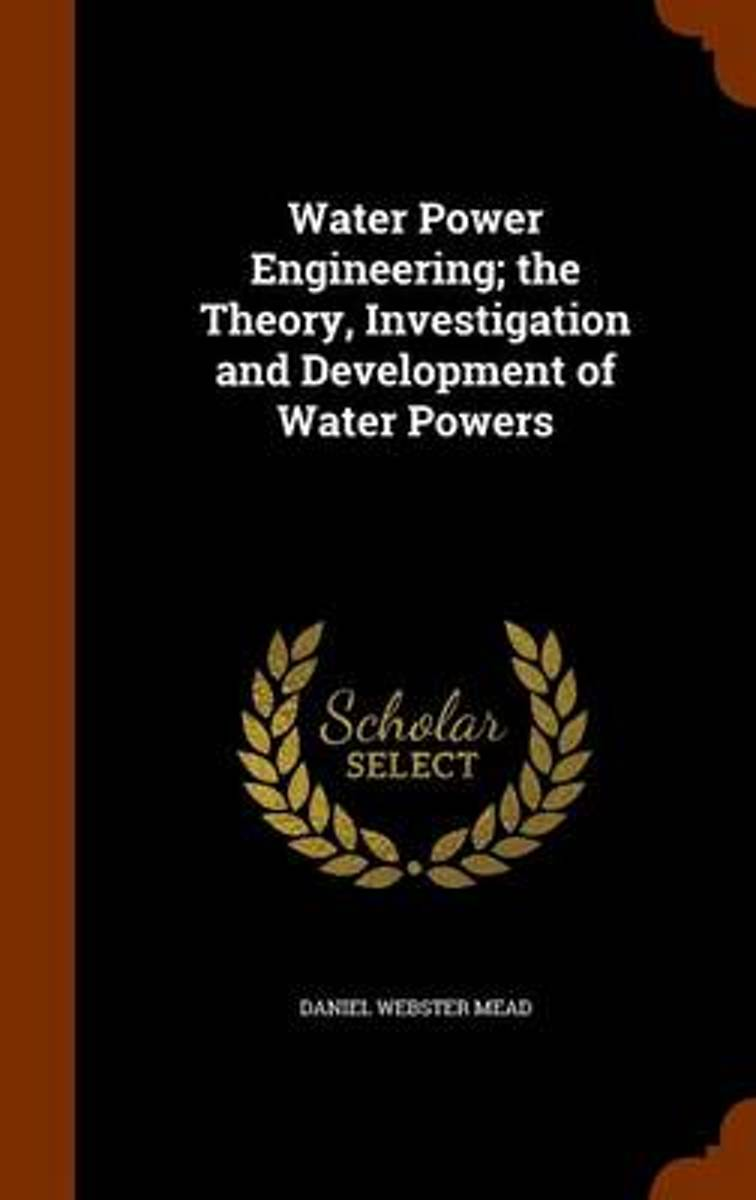 Water Power Engineering; The Theory, Investigation and Development of Water Powers