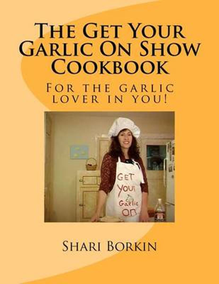 The Get Your Garlic on Show Cookbook