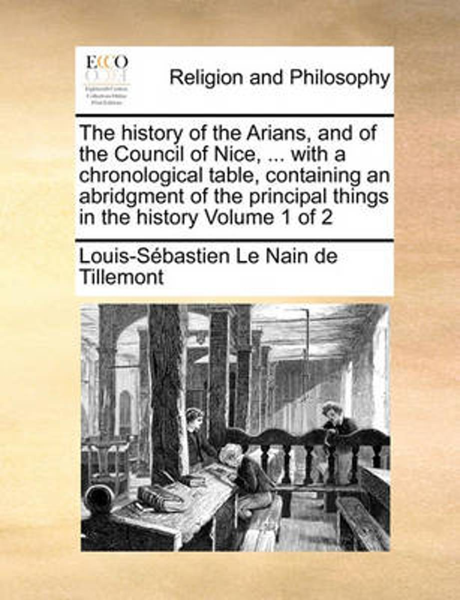 The History of the Arians, and of the Council of Nice, ... with a Chronological Table, Containing an Abridgment of the Principal Things in the History Volume 1 of 2