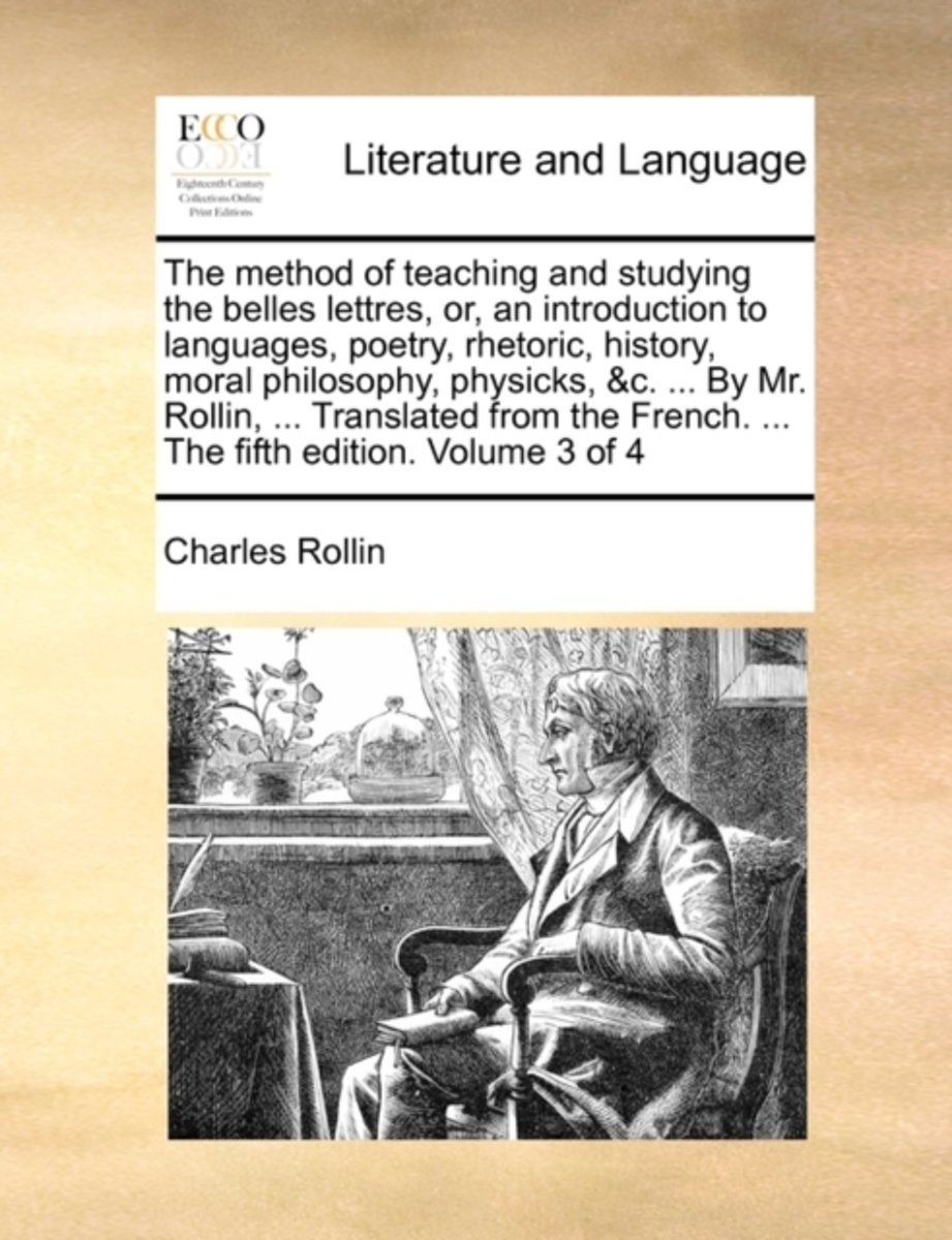 The Method of Teaching and Studying the Belles Lettres, Or, an Introduction to Languages, Poetry, Rhetoric, History, Moral Philosophy, Physicks, &C. ... by Mr. Rollin, ... Translated from the