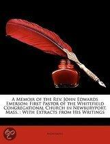 a Memoir of the Rev. John Edwards Emerson: First Pastor of the Whitefield Congregational Church in Newburyport, Mass. : with Extracts from His Writing