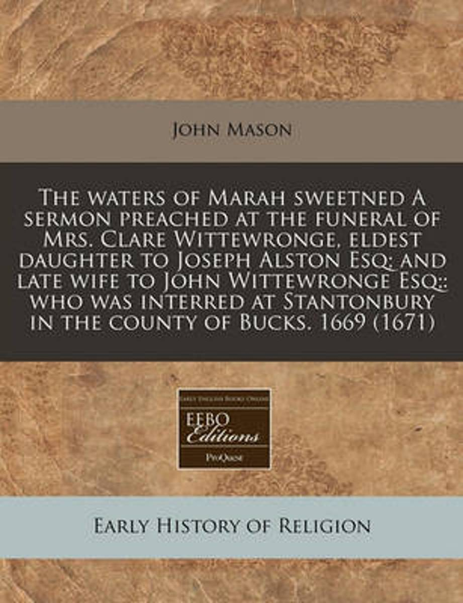 The Waters of Marah Sweetned a Sermon Preached at the Funeral of Mrs. Clare Wittewronge, Eldest Daughter to Joseph Alston Esq; And Late Wife to John Wittewronge Esq;