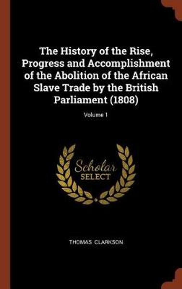 The History of the Rise, Progress and Accomplishment of the Abolition of the African Slave Trade by the British Parliament (1808); Volume 1