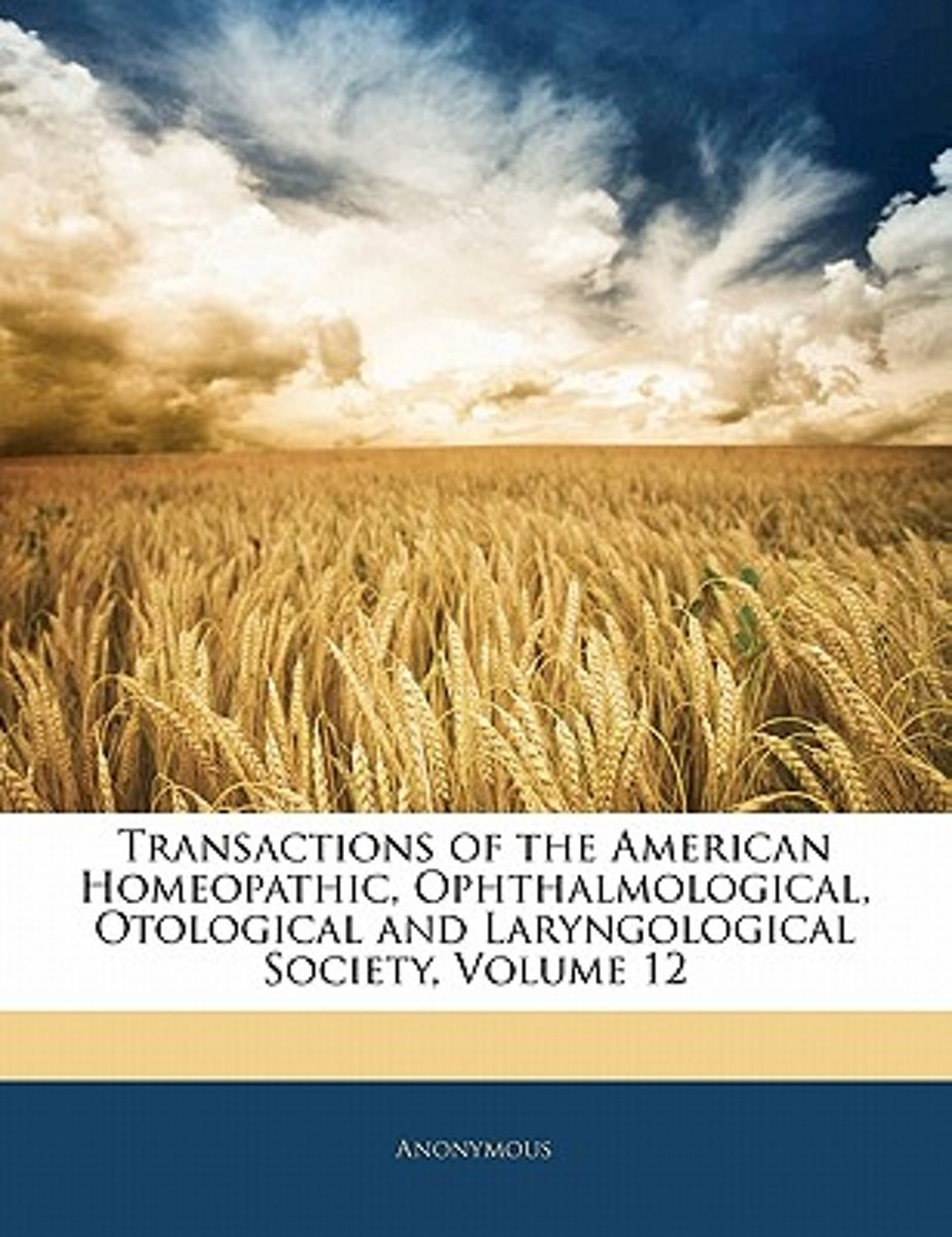 Transactions Of The American Homeopathic, Ophthalmological, Otological And Laryngological Society, Volume 12