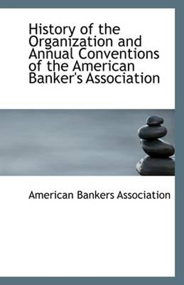 History of the Organization and Annual Conventions of the American Banker's Association