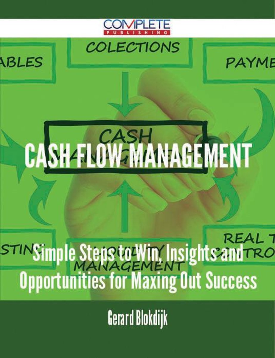 Cash Flow Management - Simple Steps to Win, Insights and Opportunities for Maxing Out Success