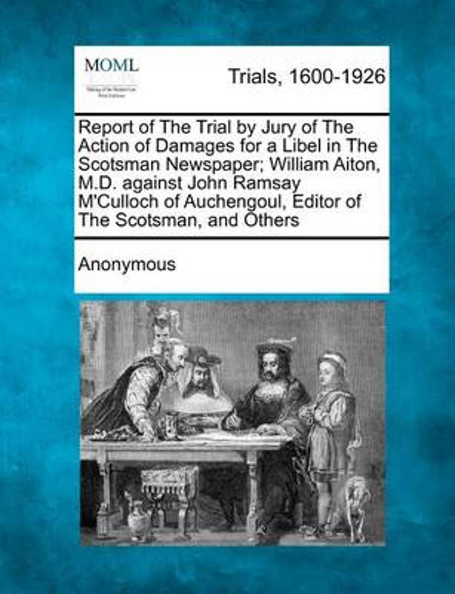 Report of the Trial by Jury of the Action of Damages for a Libel in the Scotsman Newspaper; William Aiton, M.D. Against John Ramsay M'Culloch of Auchengoul, Editor of the Scotsman, and Others