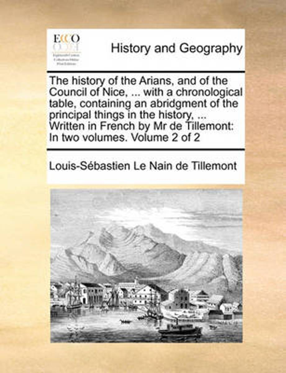 The History of the Arians, and of the Council of Nice, ... with a Chronological Table, Containing an Abridgment of the Principal Things in the History, ... Written in French by MR de Tillemon