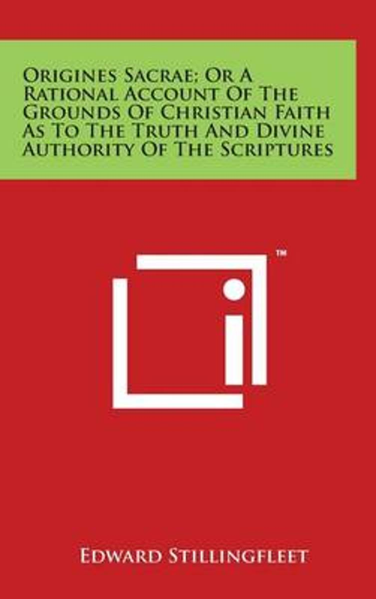 Origines Sacrae; Or a Rational Account of the Grounds of Christian Faith as to the Truth and Divine Authority of the Scriptures