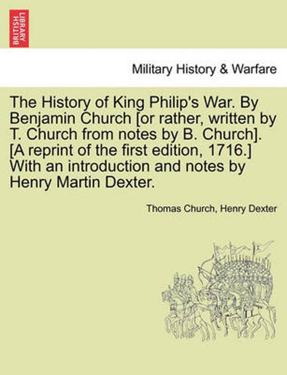 The History of King Philip's War. by Benjamin Church [Or Rather, Written by T. Church from Notes by B. Church]. [A Reprint of the First Edition, 1716.] with an Introduction and Notes by Henry