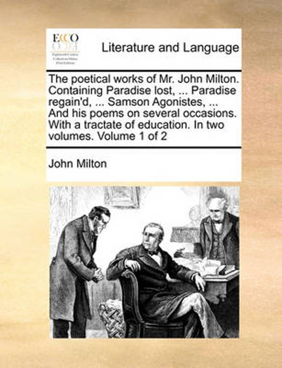 The Poetical Works of Mr. John Milton. Containing Paradise Lost, ... Paradise Regain'd, ... Samson Agonistes, ... and His Poems on Several Occasions. with a Tractate of Education. in Two Volu