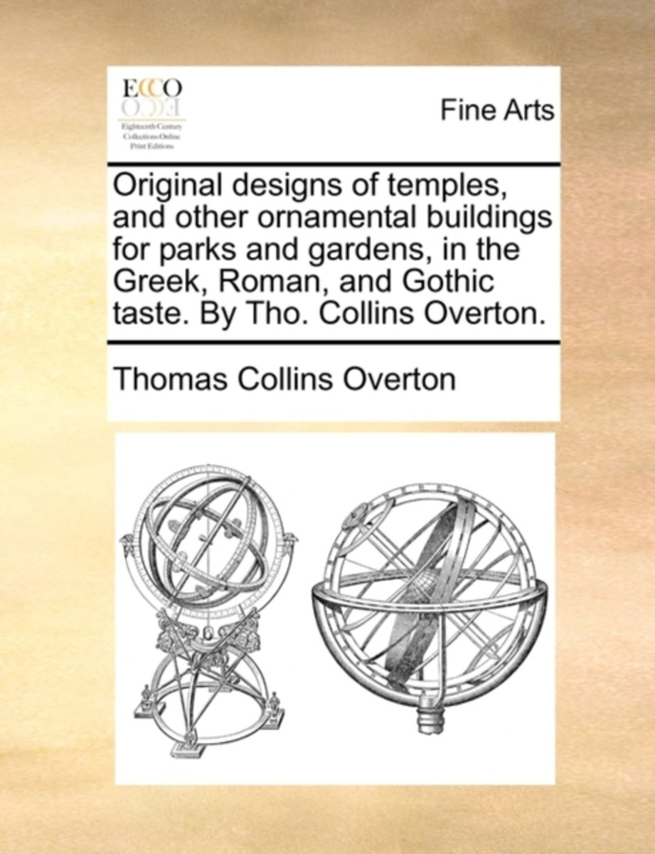 Original Designs of Temples, and Other Ornamental Buildings for Parks and Gardens, in the Greek, Roman, and Gothic Taste. by Tho. Collins Overton