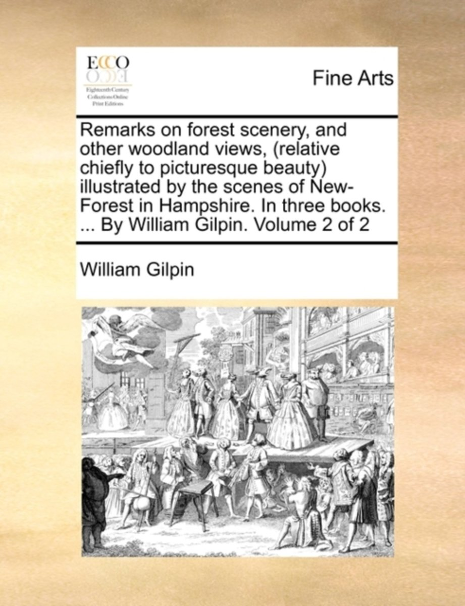 Remarks on Forest Scenery, and Other Woodland Views, (Relative Chiefly to Picturesque Beauty) Illustrated by the Scenes of New-Forest in Hampshire. in Three Books. ... by William Gilpin, ...