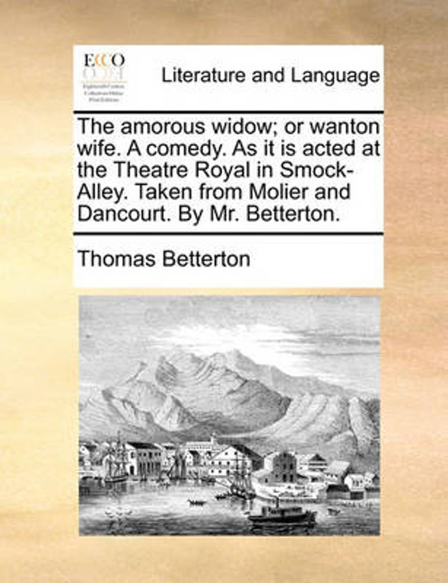 The Amorous Widow; Or Wanton Wife. a Comedy. as It Is Acted at the Theatre Royal in Smock-Alley. Taken from Molier and Dancourt. by Mr. Betterton