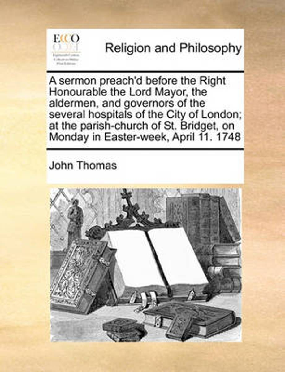 A Sermon Preach'd Before the Right Honourable the Lord Mayor, the Aldermen, and Governors of the Several Hospitals of the City of London; At the Parish-Church of St. Bridget, on Monday in Eas