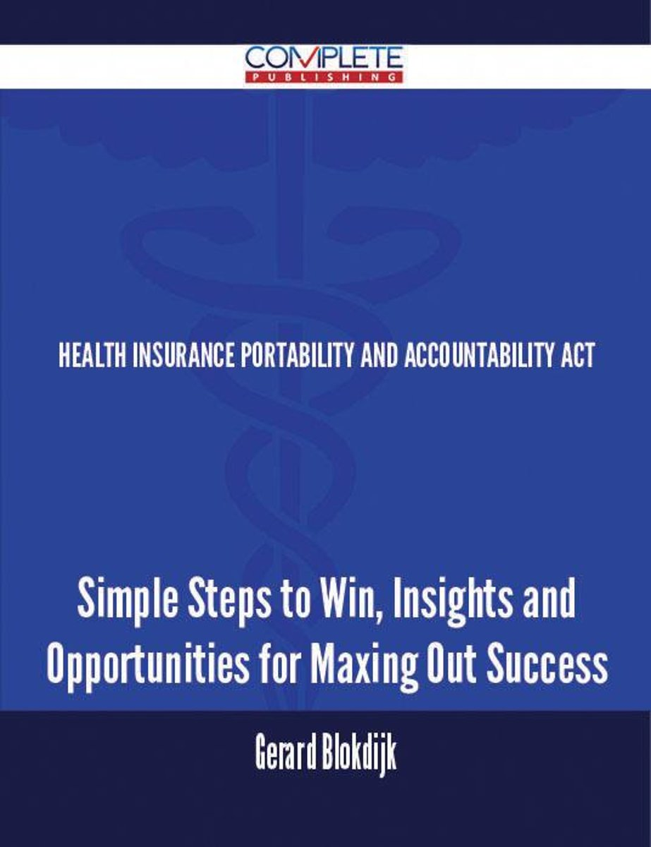 Health Insurance Portability and Accountability Act - Simple Steps to Win, Insights and Opportunities for Maxing Out Success