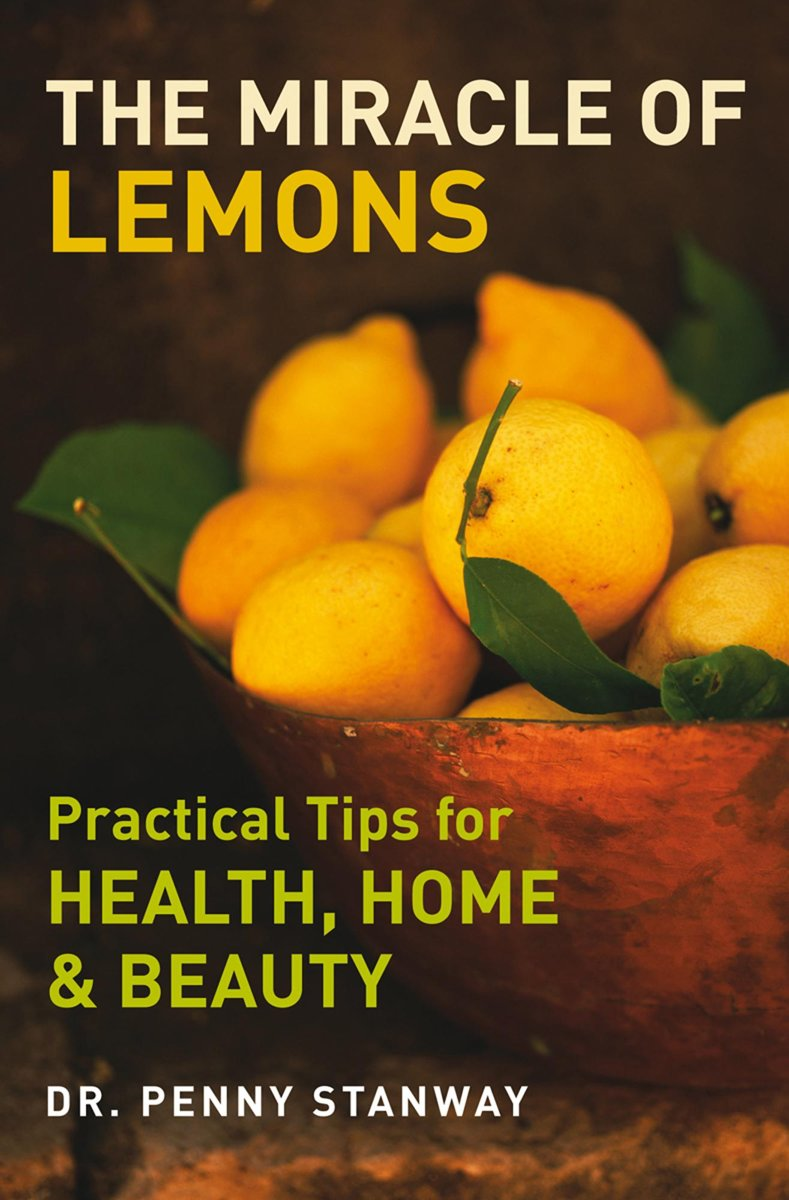 The Miracle of Lemons - Practical Tips for Health, Home & Beauty