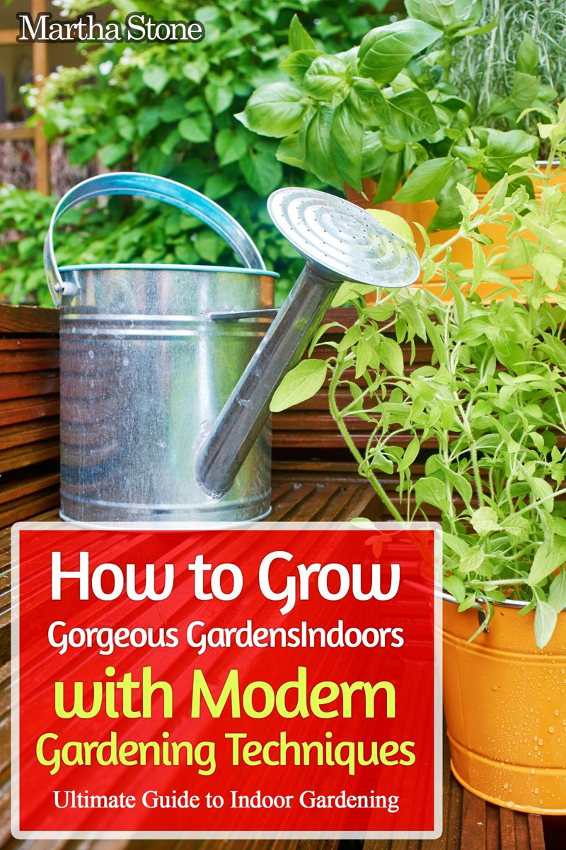 How to Grow Gorgeous Gardens Indoors with Modern Gardening Techniques: Ultimate Guide to Indoor Gardening