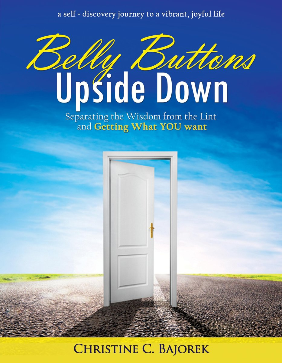 Belly Buttons Upside Down: Separating the Wisdom from the Lint and Getting What YOU Want