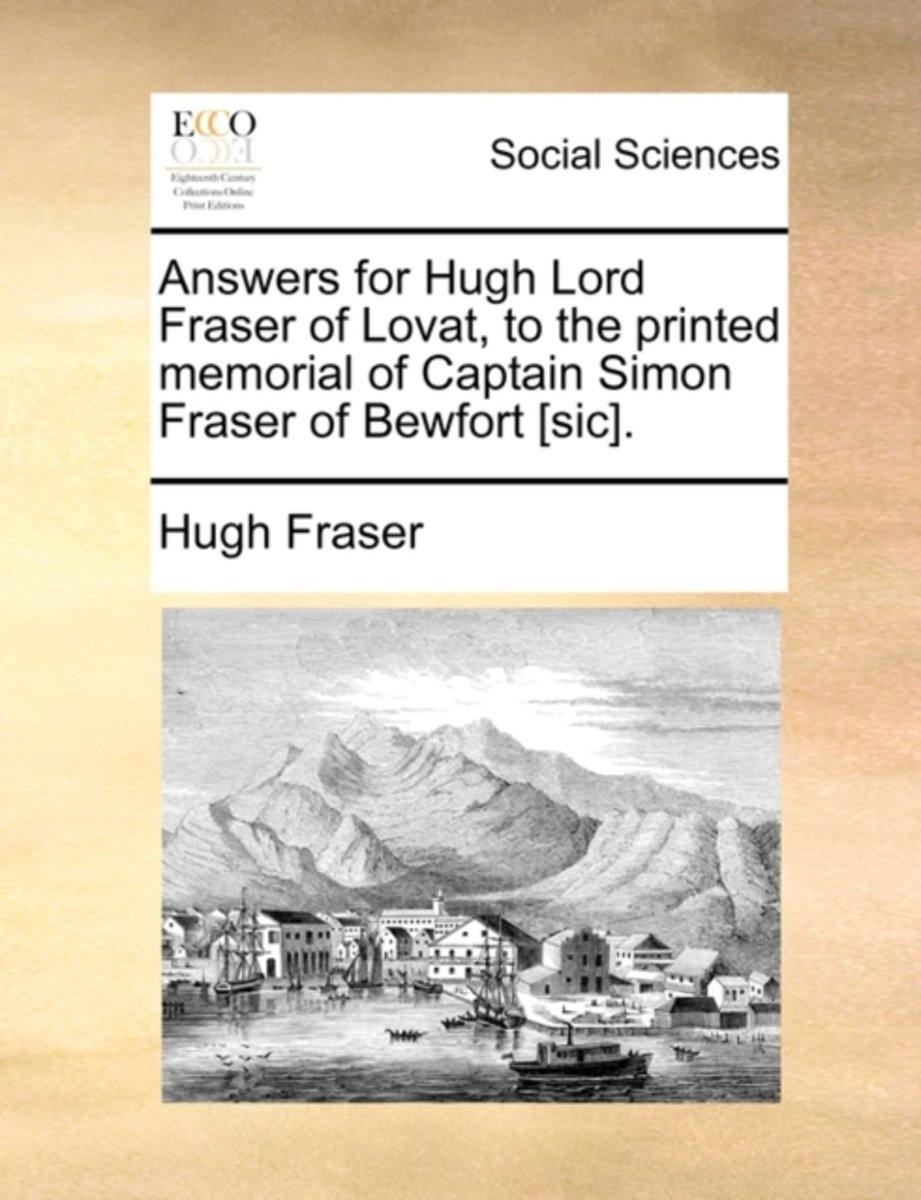 Answers for Hugh Lord Fraser of Lovat, to the Printed Memorial of Captain Simon Fraser of Bewfort [sic]