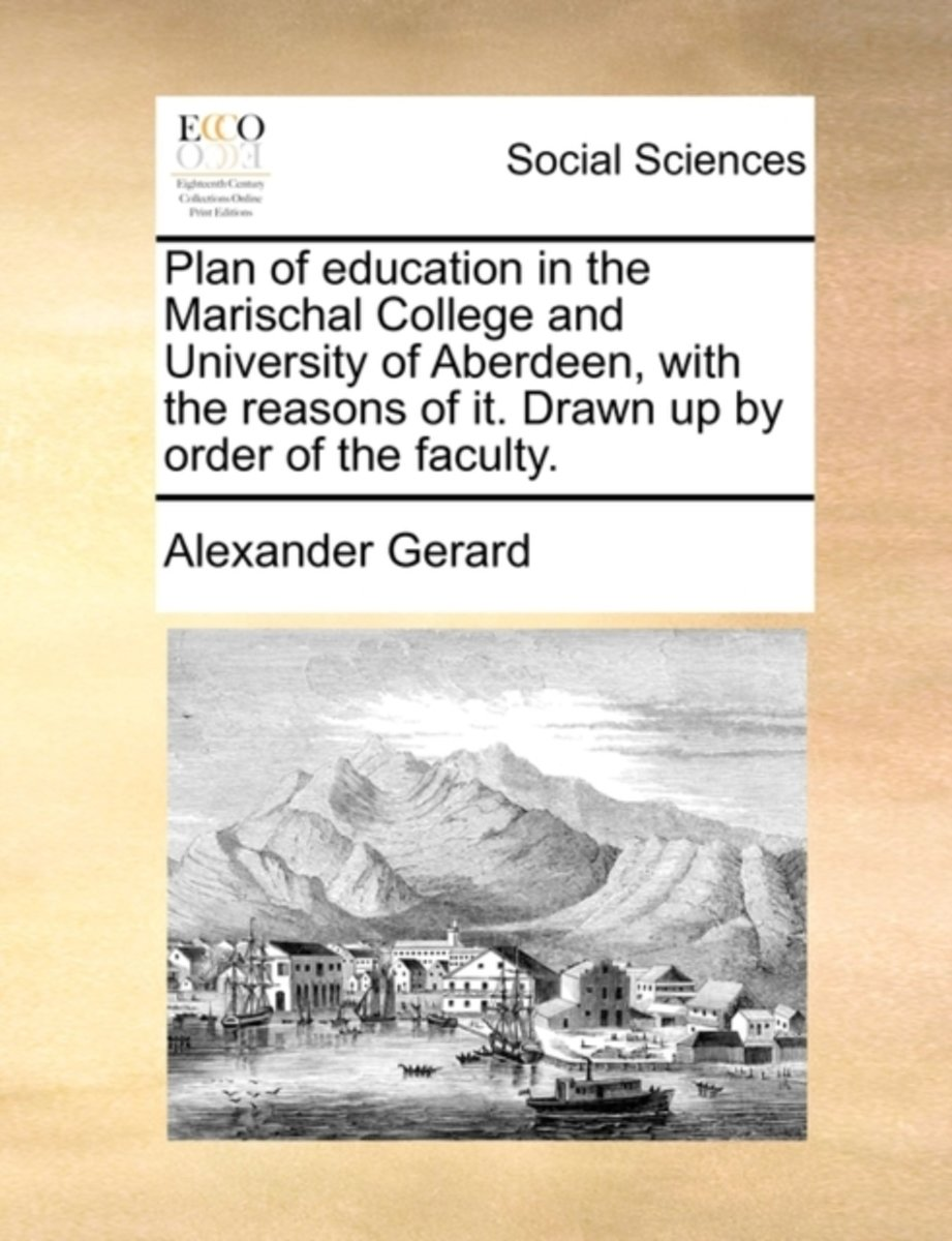 Plan of Education in the Marischal College and University of Aberdeen, with the Reasons of It. Drawn Up by Order of the Faculty