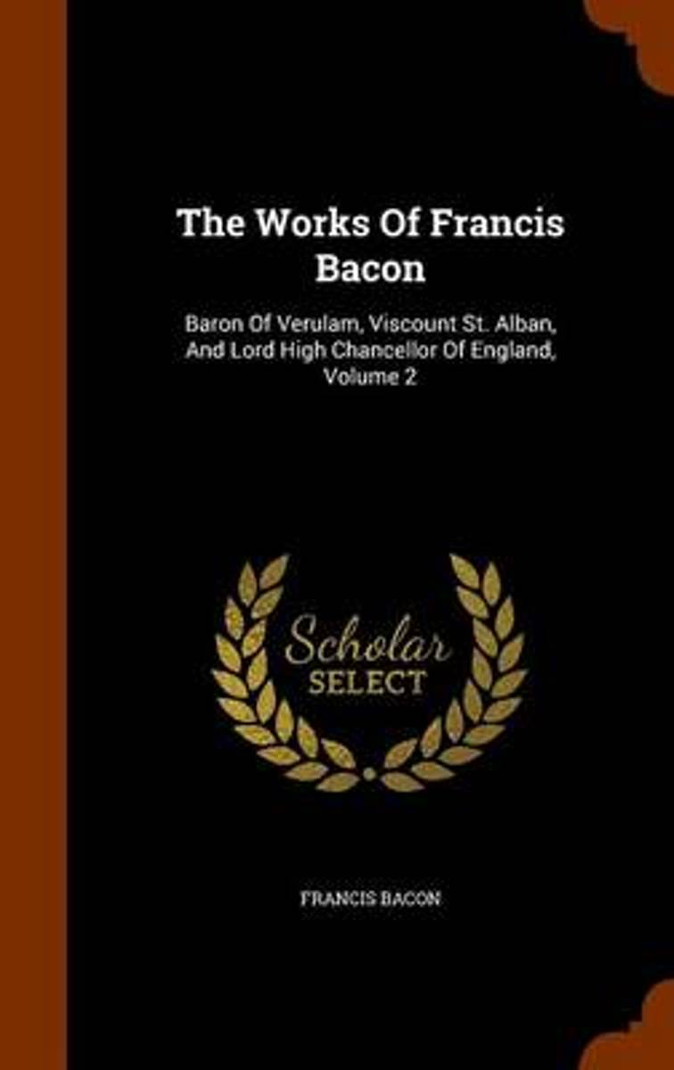 The Works of Francis Bacon, Baron of Verulam, Viscount St. Alban, and Lord High Chancellor of England, Volume 2