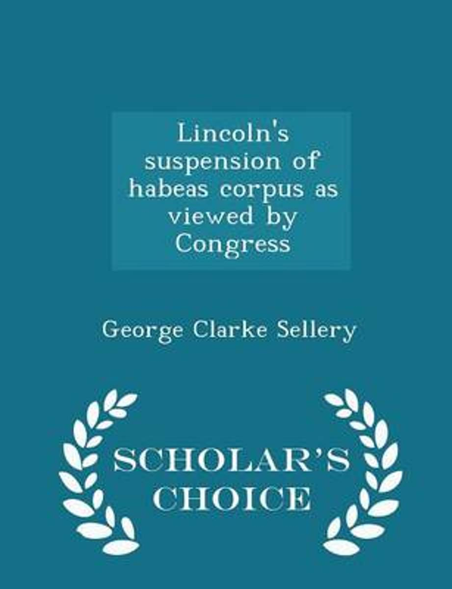 Lincoln's Suspension of Habeas Corpus as Viewed by Congress - Scholar's Choice Edition