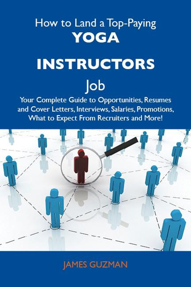 How to Land a Top-Paying Yoga instructors Job: Your Complete Guide to Opportunities, Resumes and Cover Letters, Interviews, Salaries, Promotions, What to Expect From Recruiters and More