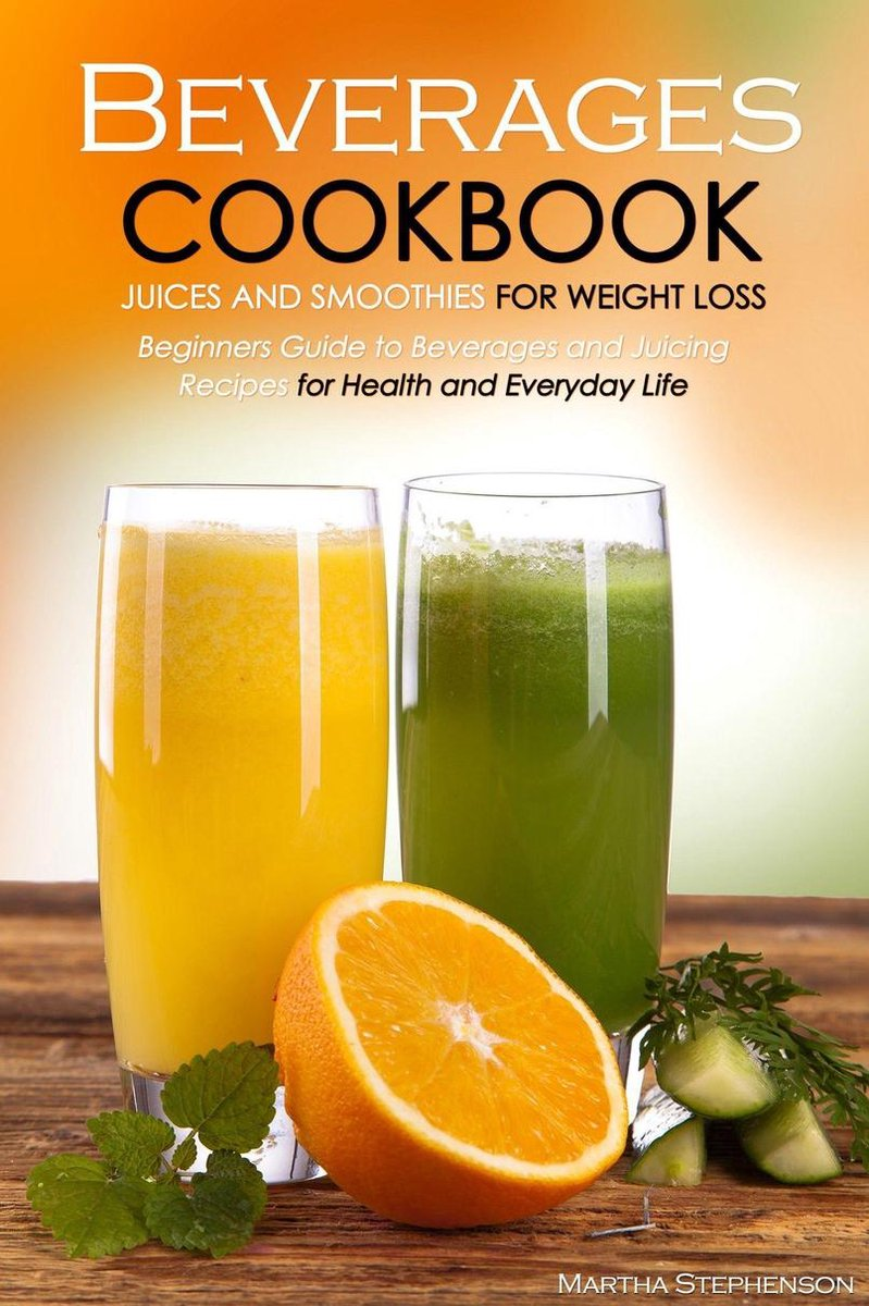 Beverages Cookbook: Juices and Smoothies for Weight Loss