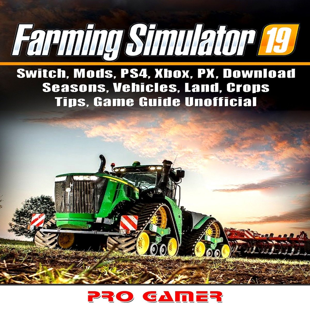 Farming Simulator 19, Switch, Mods, PS4, Xbox, PX, Download, Seasons, Vehicles, Land, Crops, Tips, Game Guide Unofficial