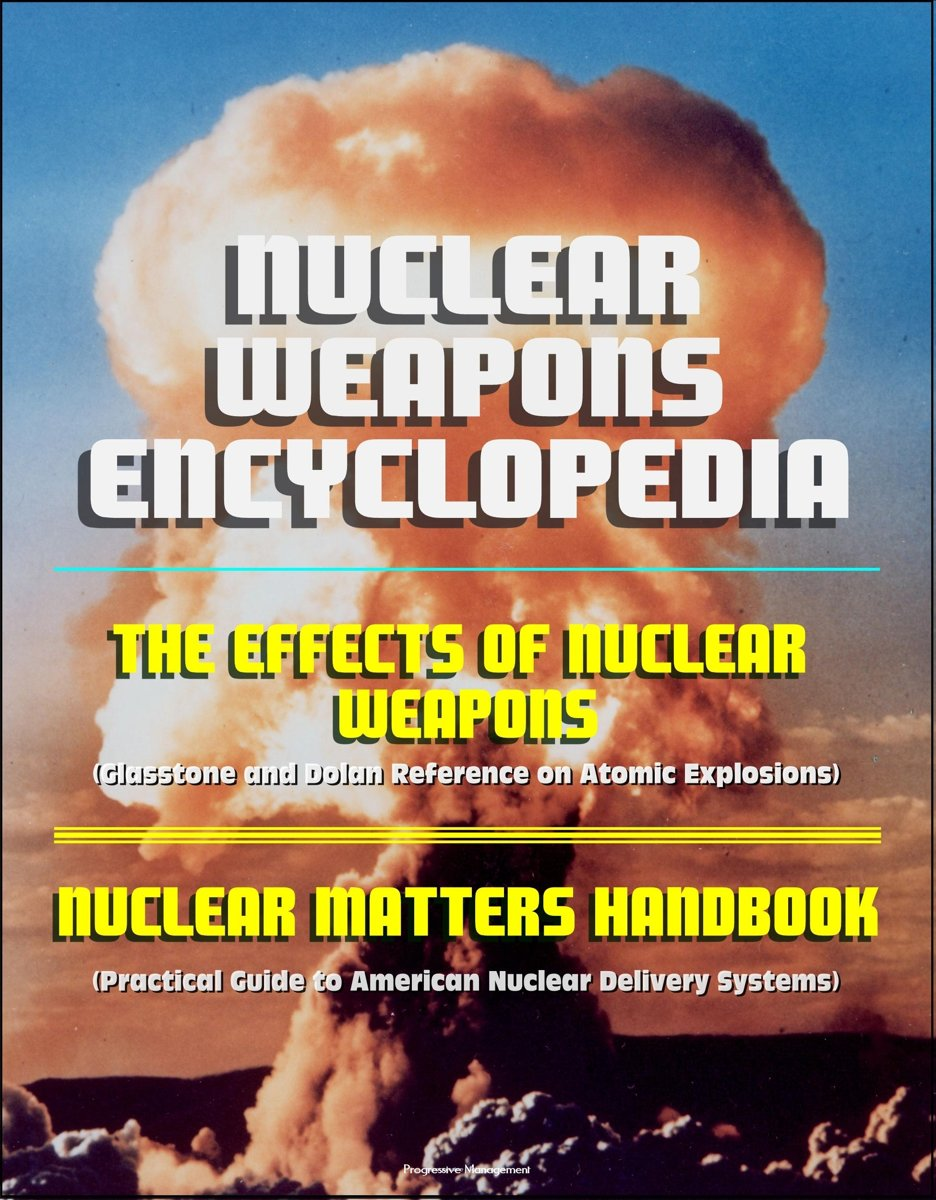 Nuclear Weapons Encyclopedia: The Effects of Nuclear Weapons (Glasstone and Dolan Reference on Atomic Explosions), Nuclear Matters Handbook (Practical Guide to American Nuclear Delivery Syste