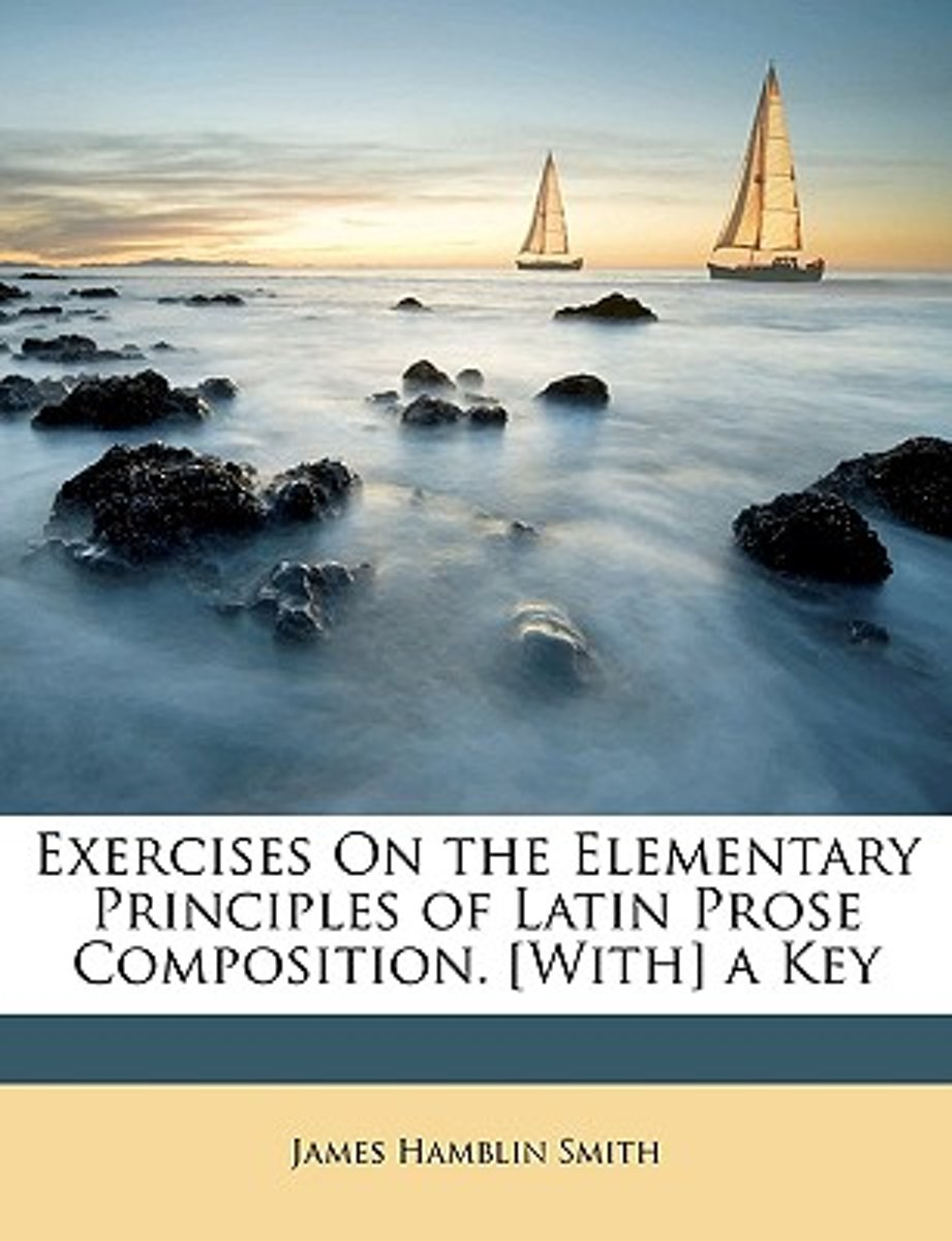 Exercises On The Elementary Principles Of Latin Prose Composition. [With] A Key