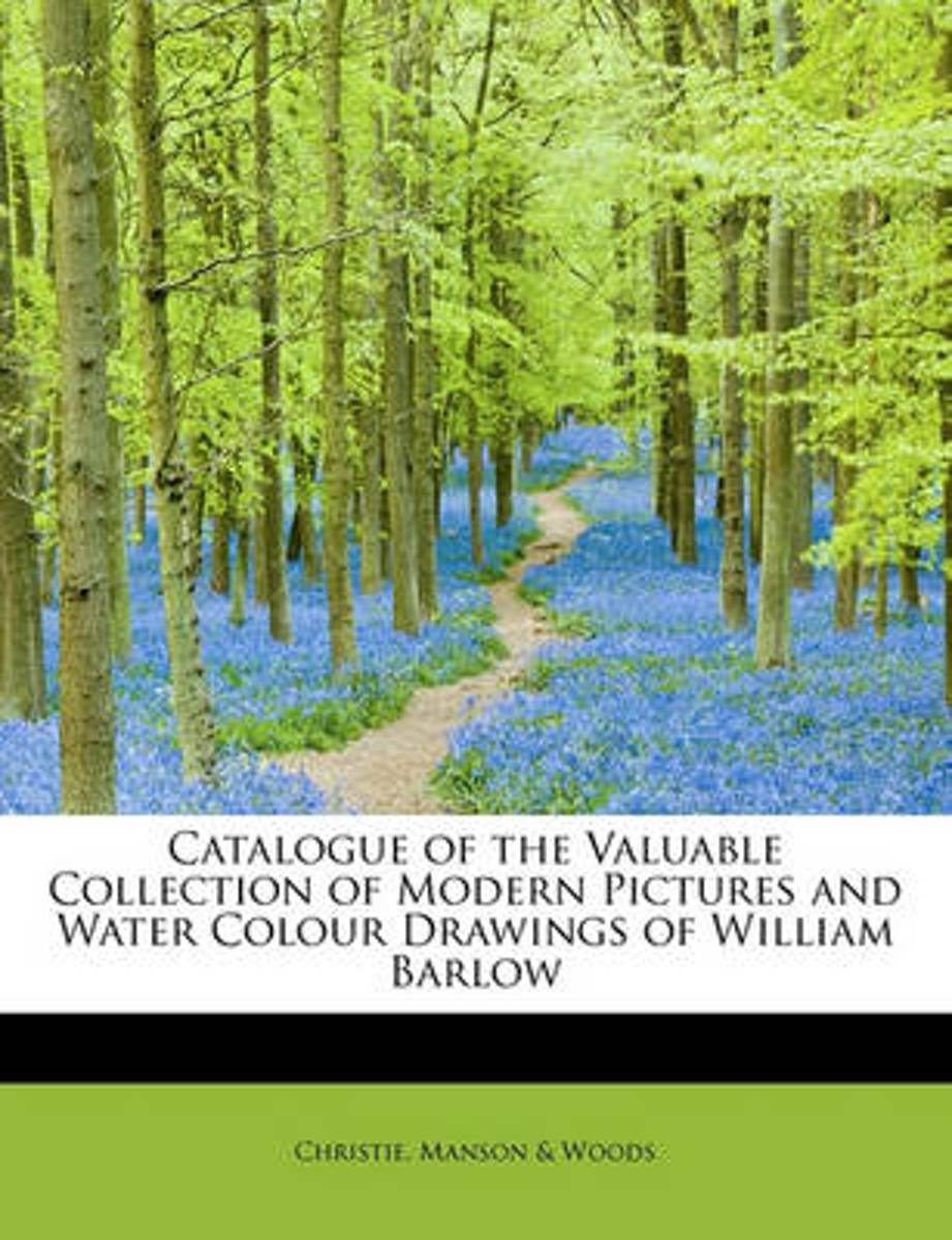 Catalogue of the Valuable Collection of Modern Pictures and Water Colour Drawings of William Barlow