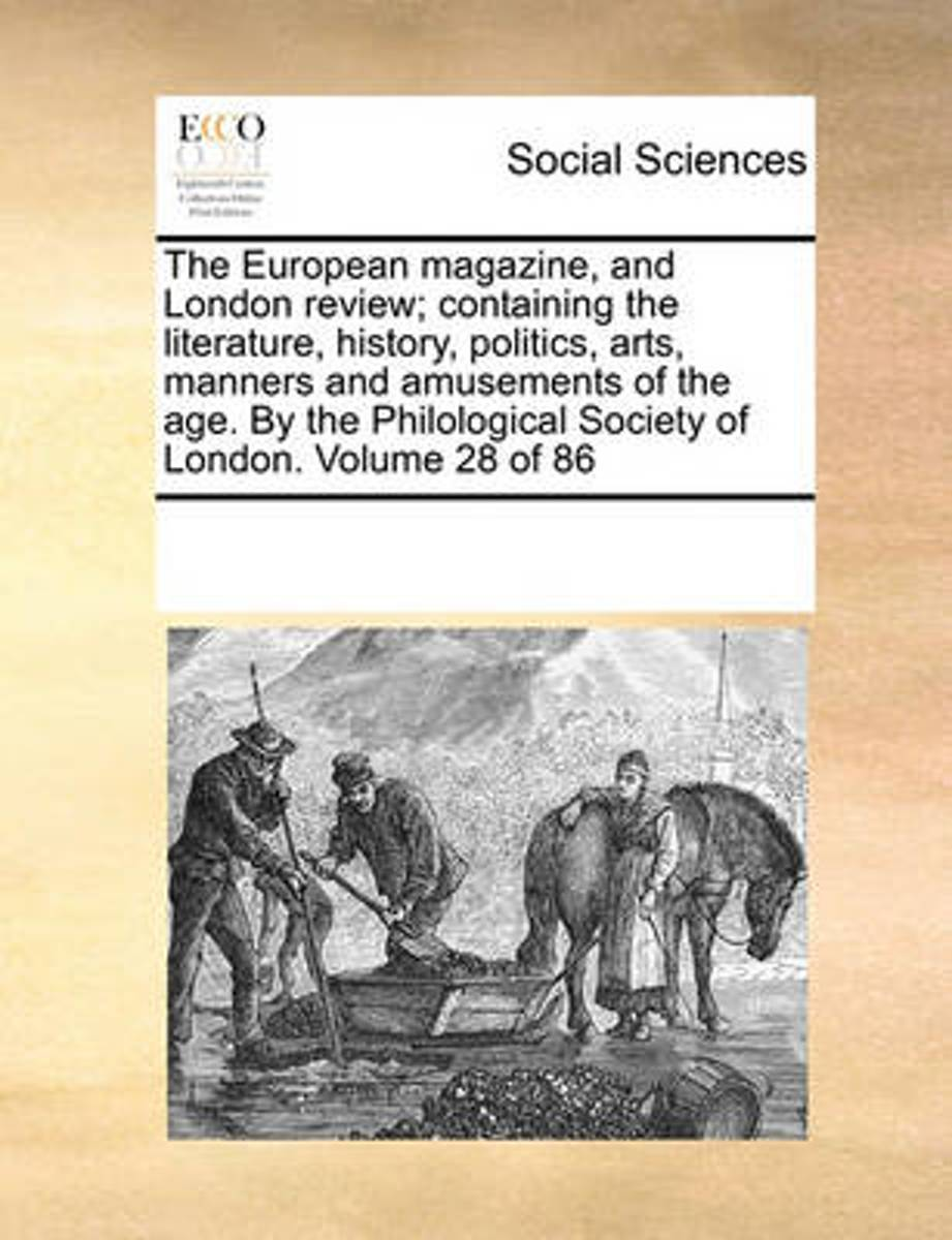 The European Magazine, and London Review; Containing the Literature, History, Politics, Arts, Manners and Amusements of the Age. by the Philological Society of London. Volume 28 of 86