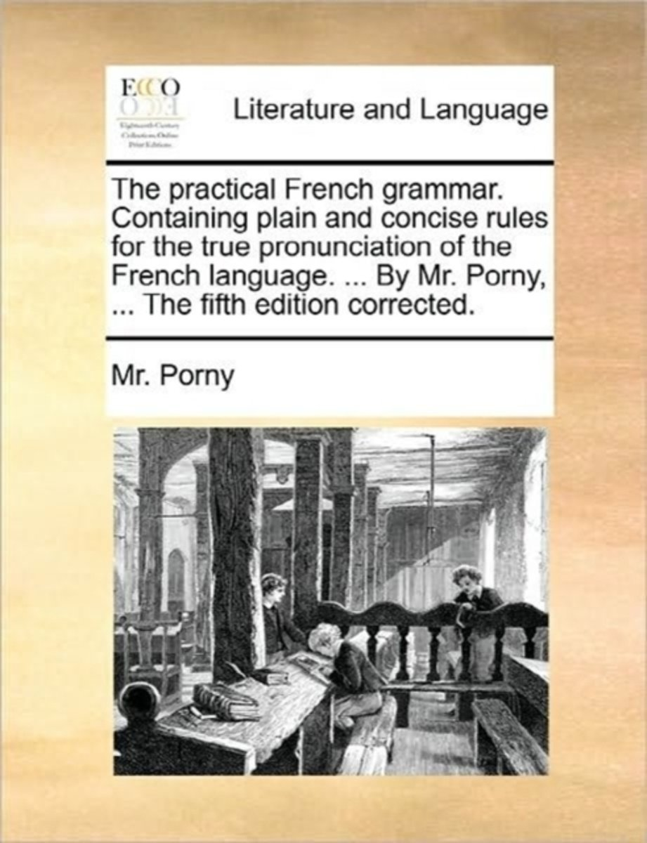 The Practical French Grammar. Containing Plain and Concise Rules for the True Pronunciation of the French Language. ... by Mr. Porny, ... the Fifth Edition Corrected.