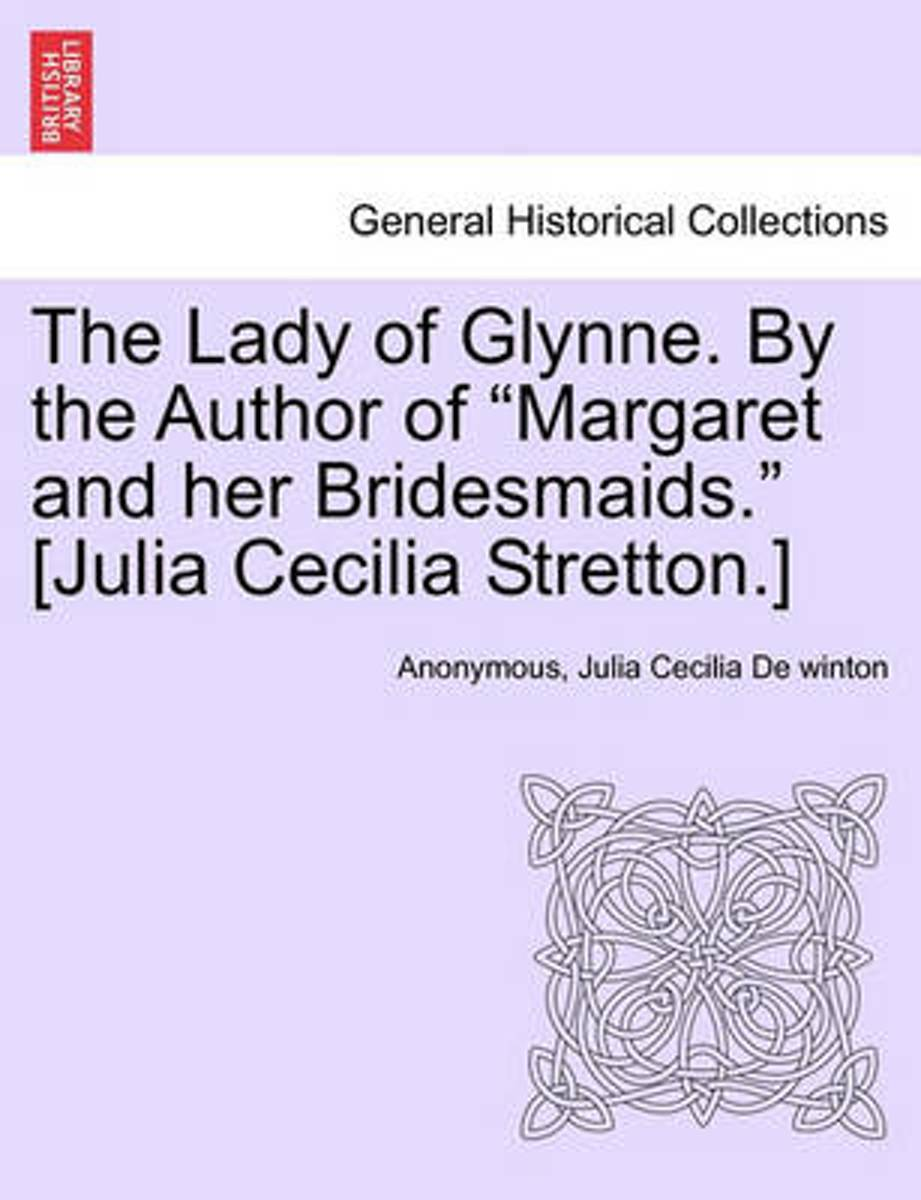 The Lady of Glynne. by the Author of Margaret and Her Bridesmaids. [Julia Cecilia Stretton.]