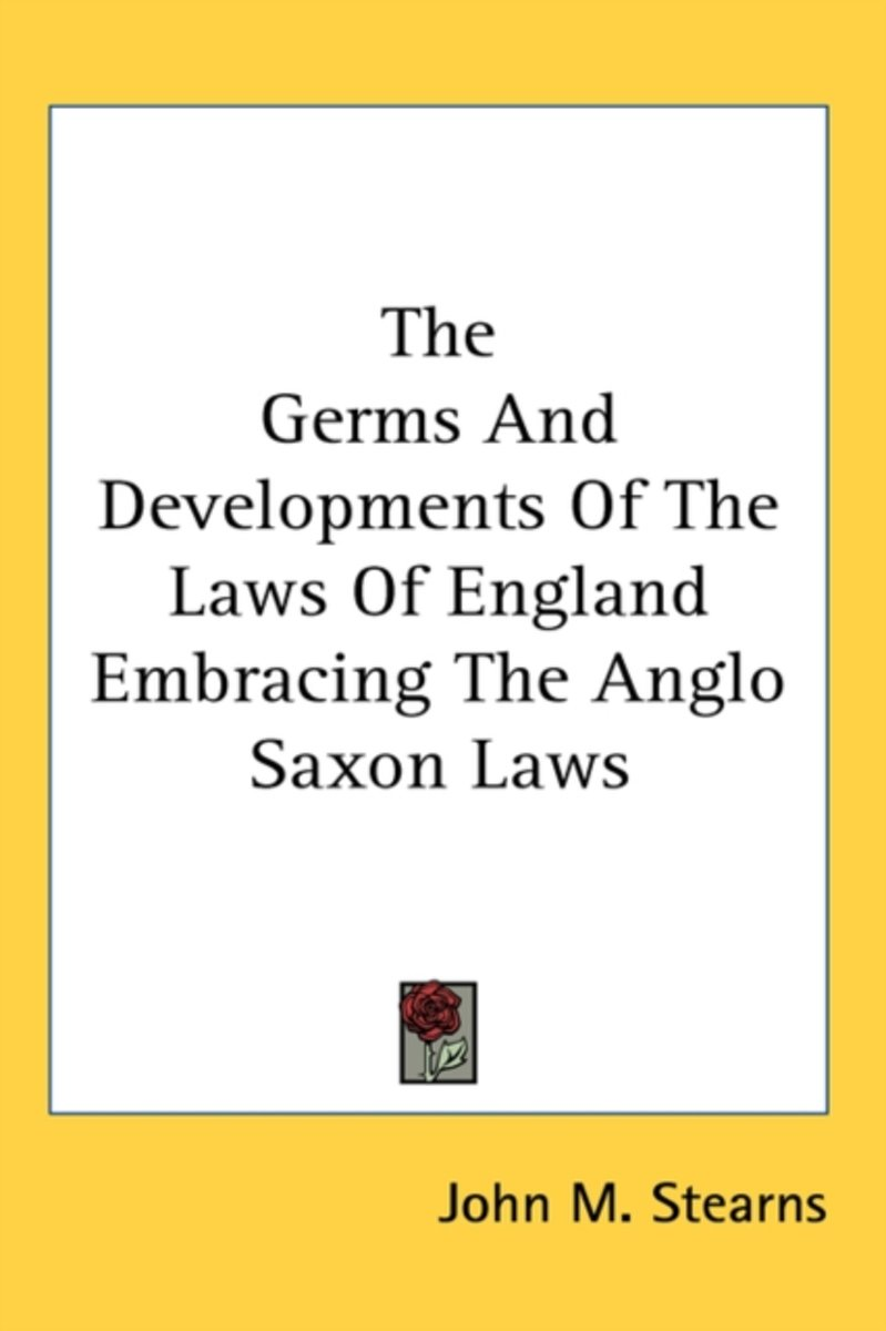 The Germs and Developments of the Laws of England Embracing the Anglo Saxon Laws