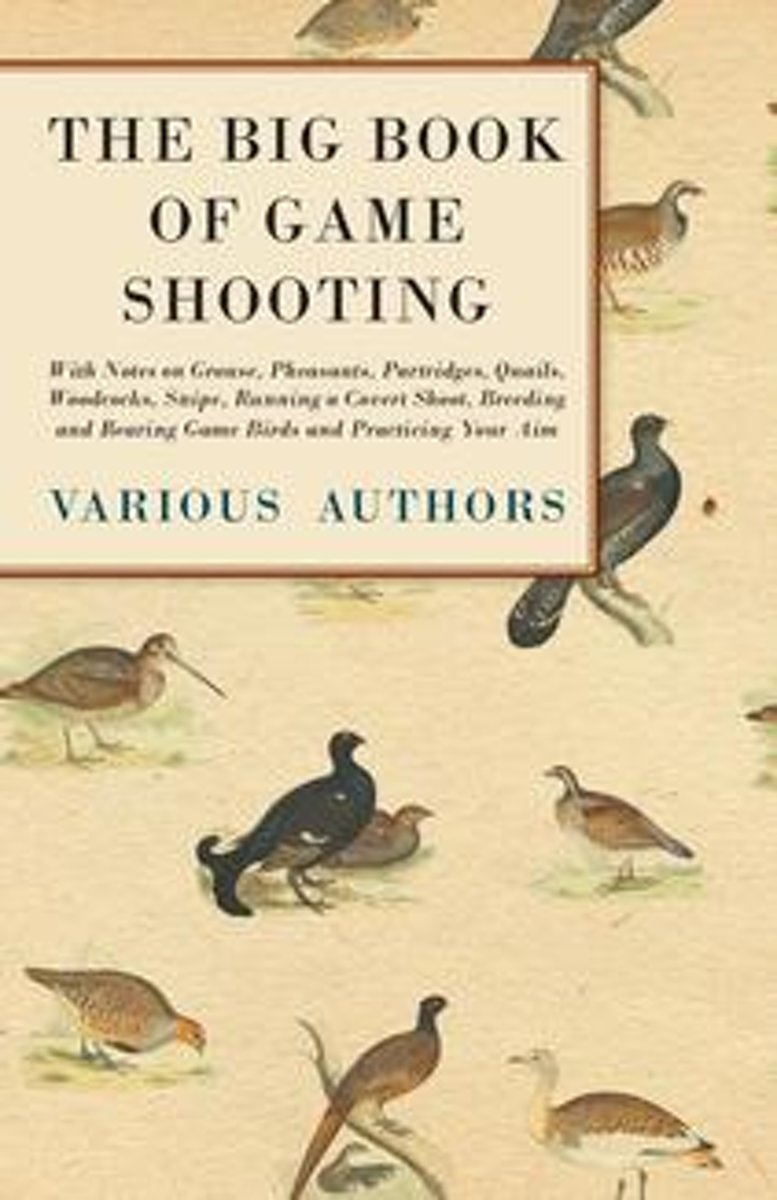 The Big Book of Game Shooting - With Notes on Grouse, Pheasants, Partridges, Quails, Woodcocks, Snipe, Running a Covert Shoot, Breeding and Rearing Game Birds and Practicing Your Aim