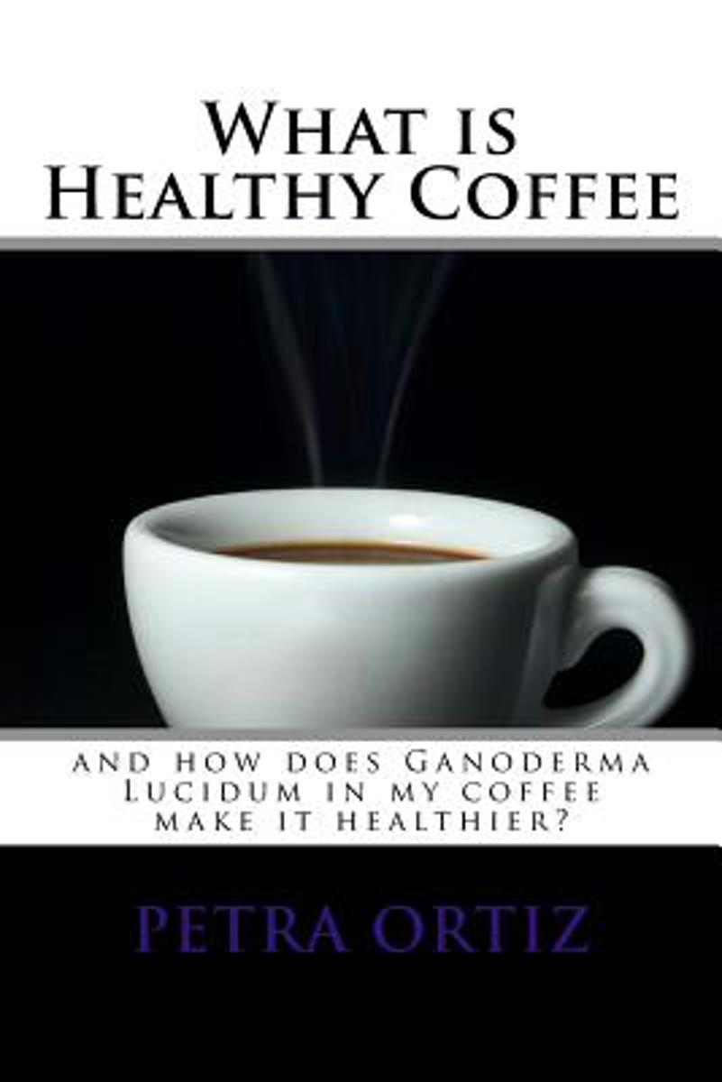 What Is Healthy Coffee and How Does Ganoderma Lucidum in My Coffee Make It Healthier