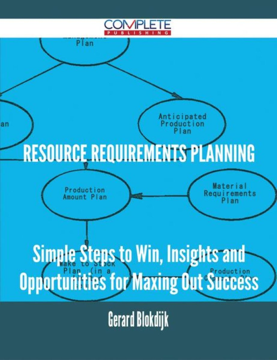 Resource Requirements Planning - Simple Steps to Win, Insights and Opportunities for Maxing Out Success