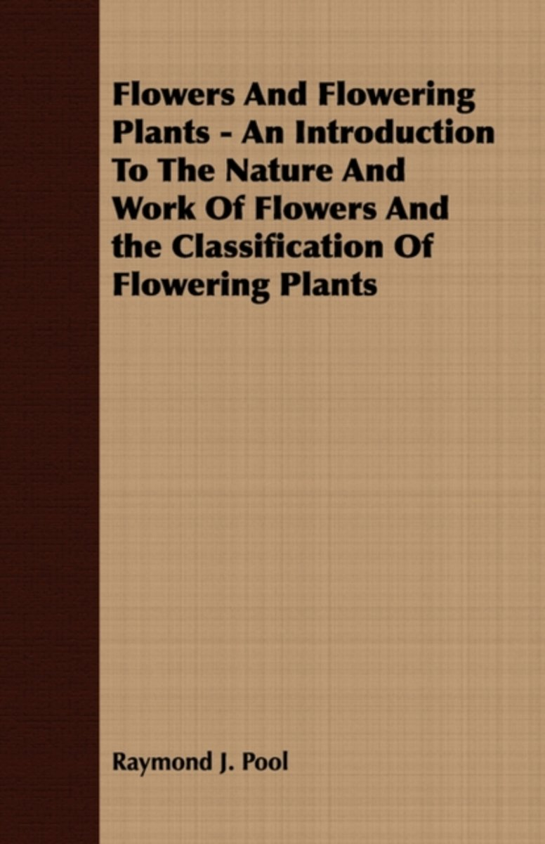 Flowers And Flowering Plants - An Introduction To The Nature And Work Of Flowers And the Classification Of Flowering Plants
