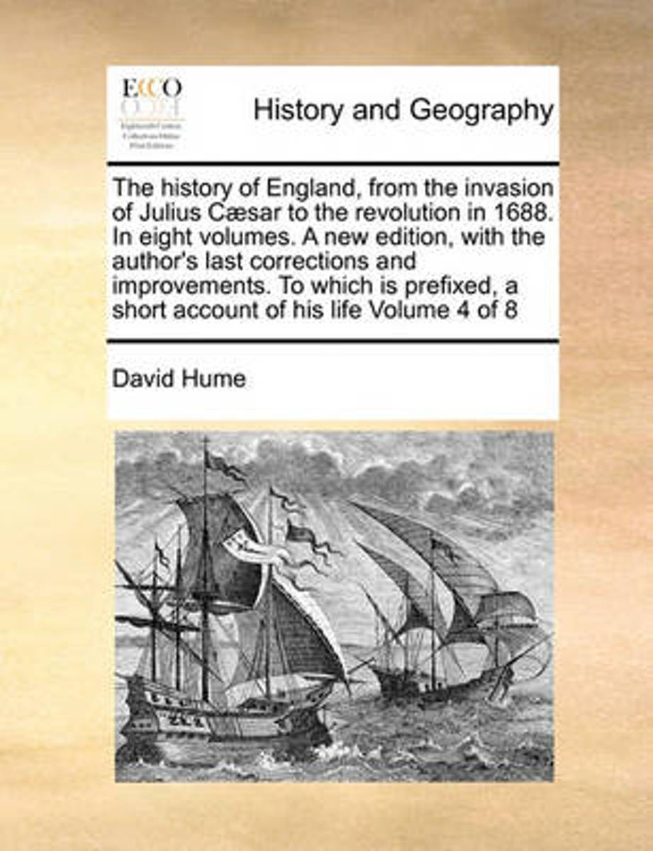 The History of England, from the Invasion of Julius C]sar to the Revolution in 1688. in Eight Volumes. a New Edition, with the Author's Last Corrections and Improvements. to Which Is Prefixed