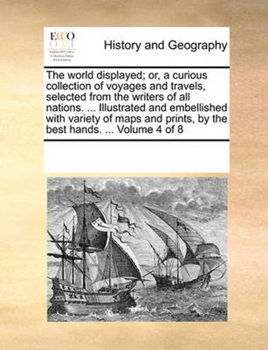 The World Displayed; Or, a Curious Collection of Voyages and Travels, Selected from the Writers of All Nations. ... Illustrated and Embellished with Variety of Maps and Prints, by the Best Ha
