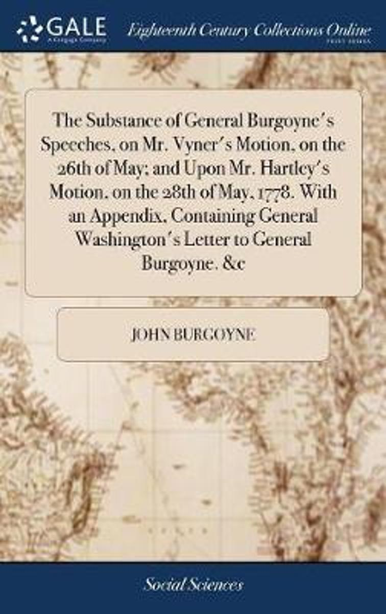 The Substance of General Burgoyne's Speeches, on Mr. Vyner's Motion, on the 26th of May; And Upon Mr. Hartley's Motion, on the 28th of May, 1778. with an Appendix, Containing General Washingt