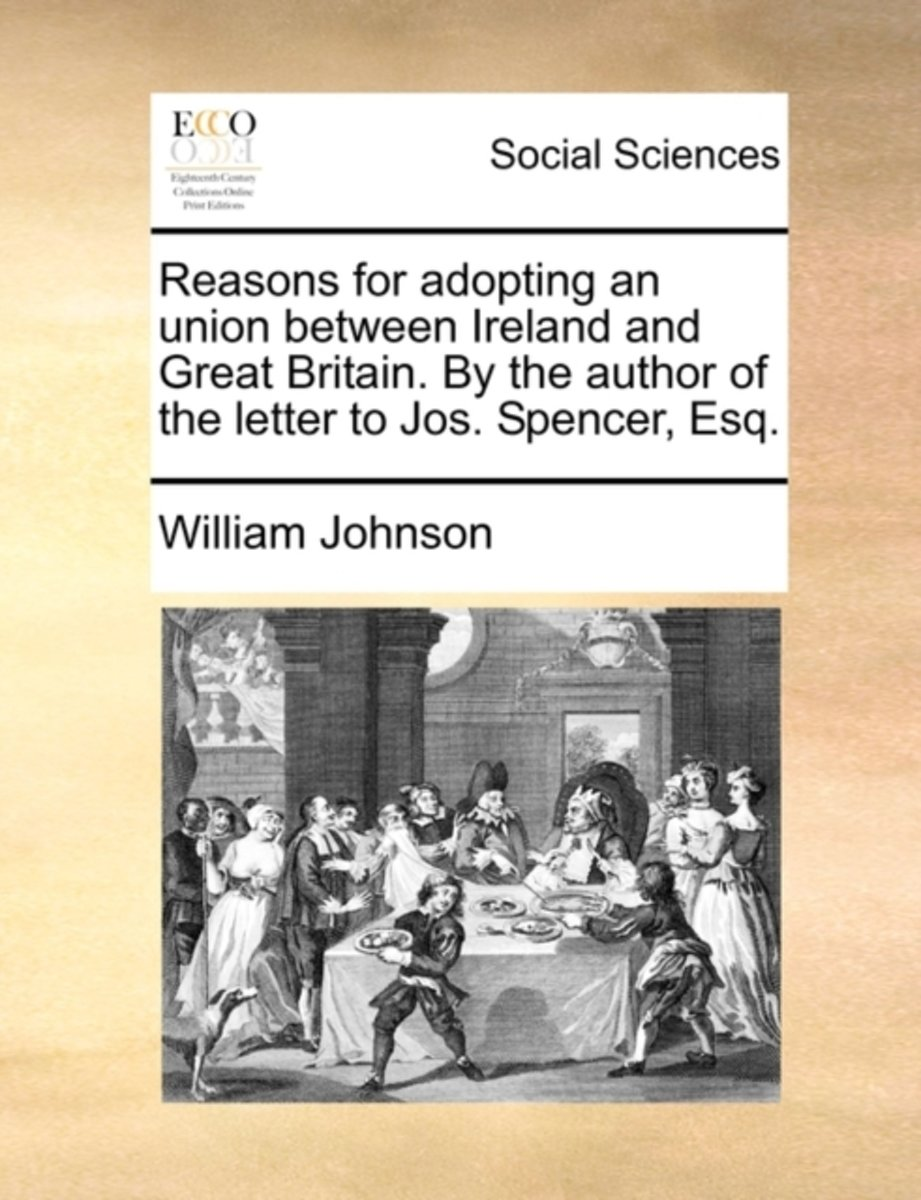 Reasons for Adopting an Union Between Ireland and Great Britain. by the Author of the Letter to Jos. Spencer, Esq