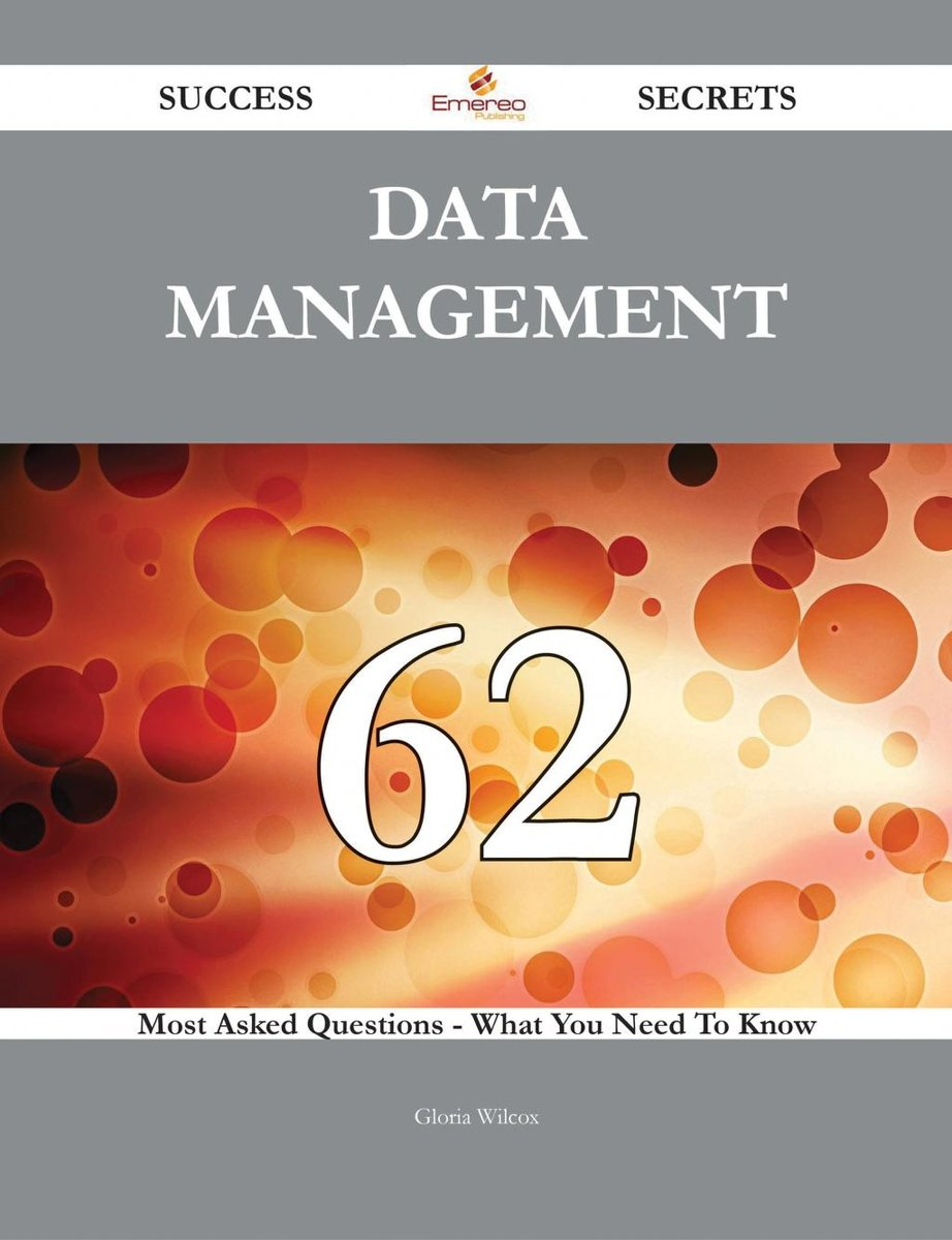 Data Management 62 Success Secrets - 62 Most Asked Questions On Data Management - What You Need To Know