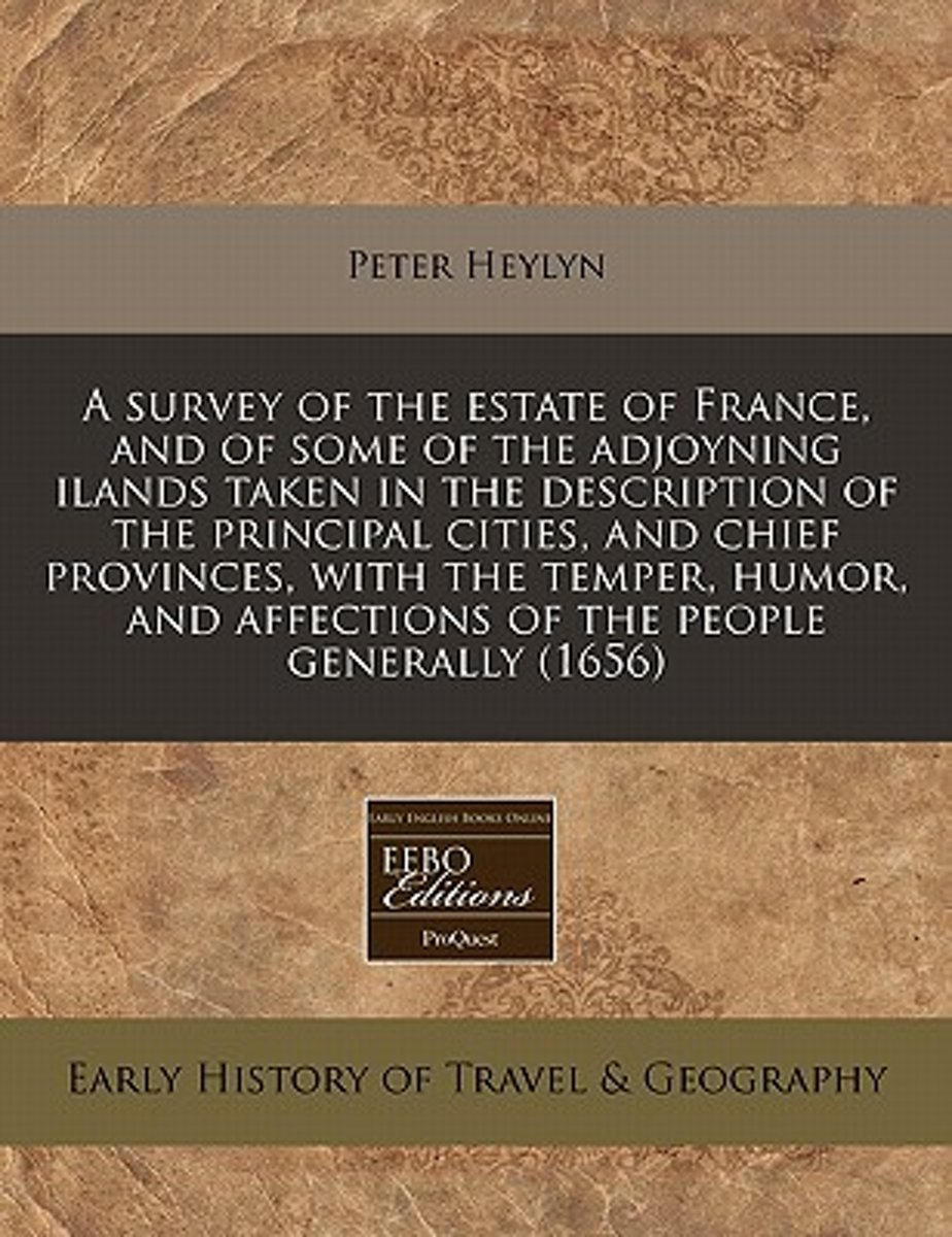 A Survey of the Estate of France, and of Some of the Adjoyning Ilands Taken in the Description of the Principal Cities, and Chief Provinces, with the Temper, Humor, and Affections of the Peop